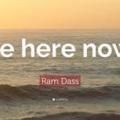 """Be Happy…""""Be here now."""" ~ Ram Dass"""