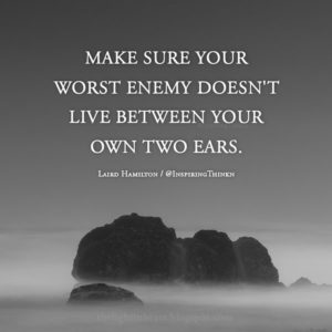 """Make sure your worst enemy is not living between your own two ears."" ~ Laird Hamilton"